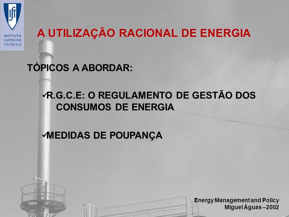 Energy Management and Policy Miguel Águas –2002 A UTILIZAÇÃO RACIONAL DE ENERGIA TÓPICOS A ABORDAR: MEDIDAS DE POUPANÇA R.G.C.E: O REGULAMENTO DE GEST