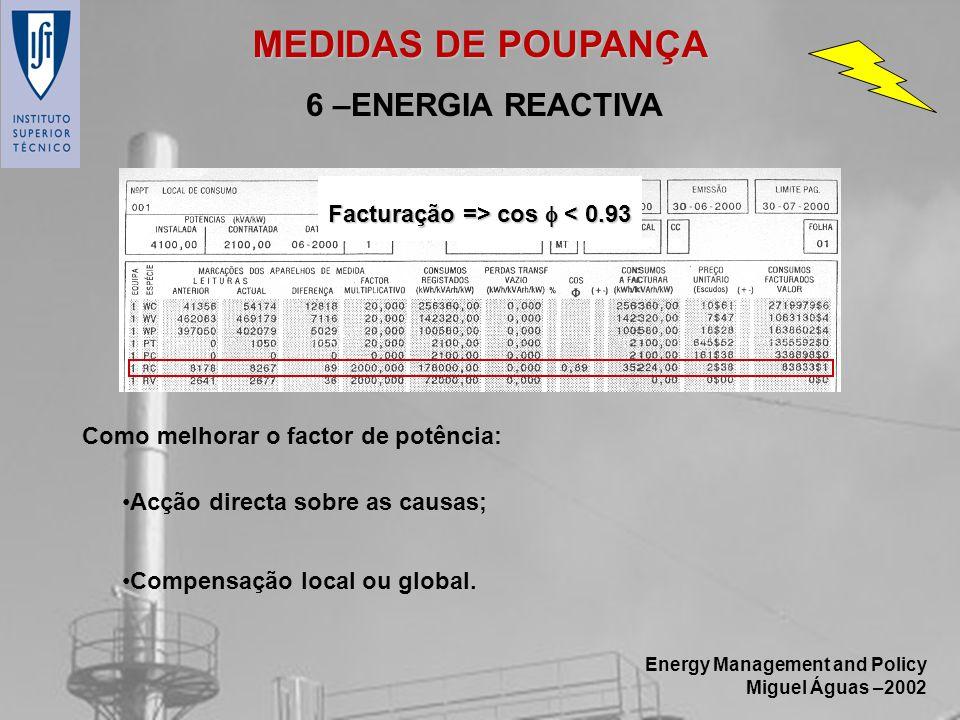 Energy Management and Policy Miguel Águas –2002 6 –ENERGIA REACTIVA Como melhorar o factor de potência: Acção directa sobre as causas; Compensação loc