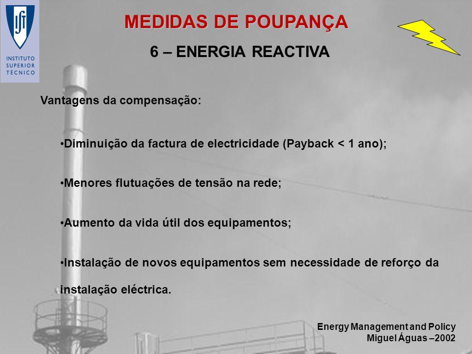 Energy Management and Policy Miguel Águas –2002 6 – ENERGIA REACTIVA Diminuição da factura de electricidade (Payback < 1 ano); Menores flutuações de t
