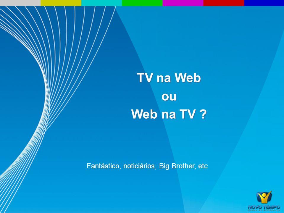 TV na Web ou Web na TV ? Fantástico, noticiários, Big Brother, etc