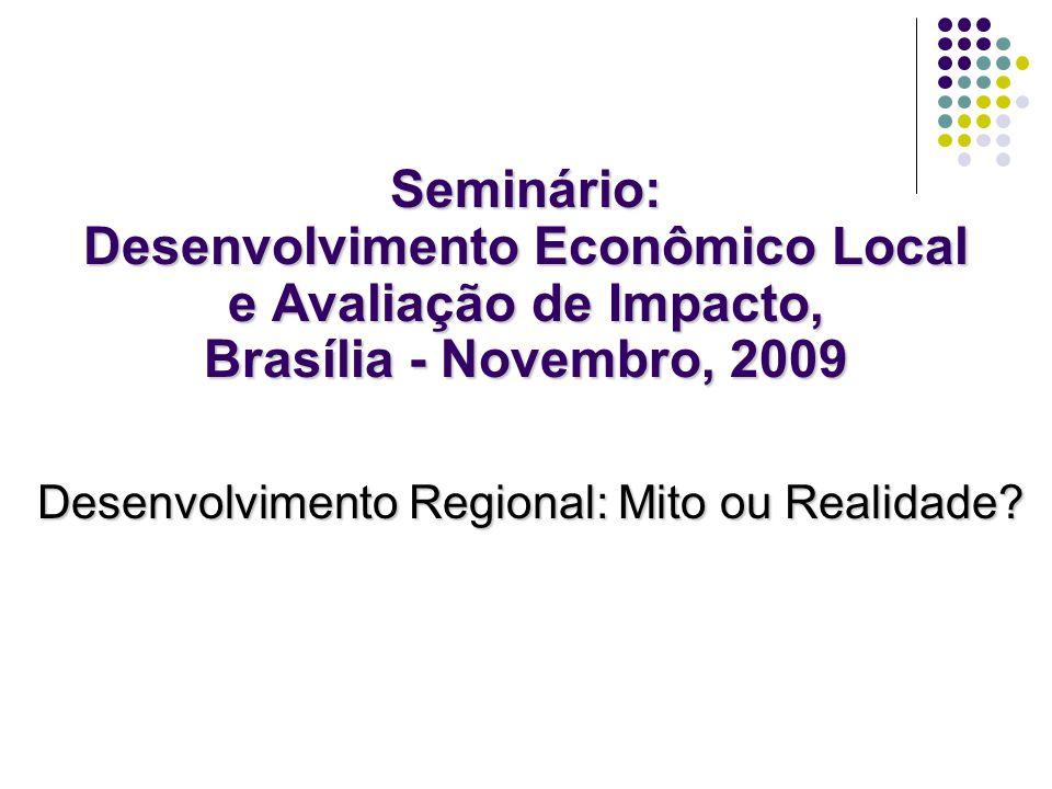Seminário: Desenvolvimento Econômico Local e Avaliação de Impacto, Brasília - Novembro, 2009 Desenvolvimento Regional: Mito ou Realidade?