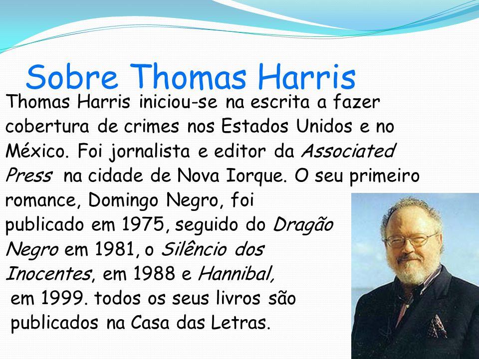 Sobre Thomas Harris Thomas Harris iniciou-se na escrita a fazer cobertura de crimes nos Estados Unidos e no México.