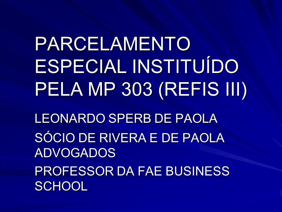 PARCELAMENTO ESPECIAL INSTITUÍDO PELA MP 303 (REFIS III) LEONARDO SPERB DE PAOLA SÓCIO DE RIVERA E DE PAOLA ADVOGADOS PROFESSOR DA FAE BUSINESS SCHOOL