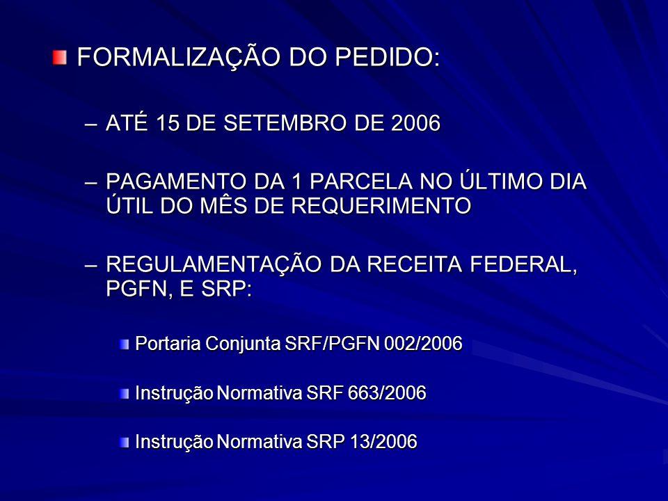 FORMALIZAÇÃO DO PEDIDO: –ATÉ 15 DE SETEMBRO DE 2006 –PAGAMENTO DA 1 PARCELA NO ÚLTIMO DIA ÚTIL DO MÊS DE REQUERIMENTO –REGULAMENTAÇÃO DA RECEITA FEDERAL, PGFN, E SRP: Portaria Conjunta SRF/PGFN 002/2006 Instrução Normativa SRF 663/2006 Instrução Normativa SRP 13/2006