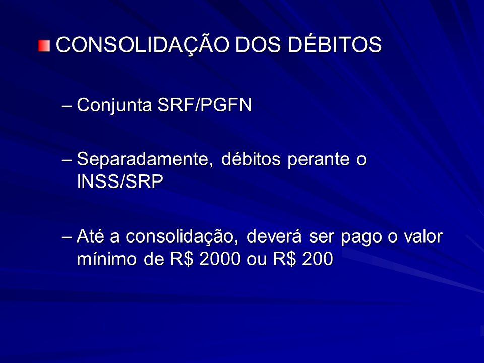 CONSOLIDAÇÃO DOS DÉBITOS –Conjunta SRF/PGFN –Separadamente, débitos perante o INSS/SRP –Até a consolidação, deverá ser pago o valor mínimo de R$ 2000 ou R$ 200