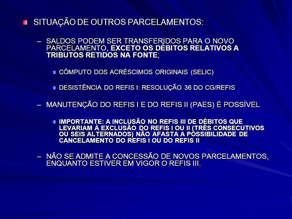 SITUAÇÃO DE OUTROS PARCELAMENTOS: –SALDOS PODEM SER TRANSFERIDOS PARA O NOVO PARCELAMENTO, EXCETO OS DÉBITOS RELATIVOS A TRIBUTOS RETIDOS NA FONTE; CÔMPUTO DOS ACRÉSCIMOS ORIGINAIS (SELIC) DESISTÊNCIA DO REFIS I: RESOLUÇÃO 36 DO CG/REFIS –MANUTENÇÃO DO REFIS I E DO REFIS II (PAES) É POSSÍVEL IMPORTANTE: A INCLUSÃO NO REFIS III DE DÉBITOS QUE LEVARIAM À EXCLUSÃO DO REFIS I OU II (TRÊS CONSECUTIVOS OU SEIS ALTERNADOS) NÃO AFASTA A POSSIBILIDADE DE CANCELAMENTO DO REFIS I OU DO REFIS II –NÃO SE ADMITE A CONCESSÃO DE NOVOS PARCELAMENTOS, ENQUANTO ESTIVER EM VIGOR O REFIS III.