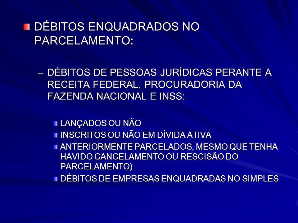 DÉBITOS ENQUADRADOS NO PARCELAMENTO: –DÉBITOS DE PESSOAS JURÍDICAS PERANTE A RECEITA FEDERAL, PROCURADORIA DA FAZENDA NACIONAL E INSS: LANÇADOS OU NÃO INSCRITOS OU NÃO EM DÍVIDA ATIVA ANTERIORMENTE PARCELADOS, MESMO QUE TENHA HAVIDO CANCELAMENTO OU RESCISÃO DO PARCELAMENTO) DÉBITOS DE EMPRESAS ENQUADRADAS NO SIMPLES