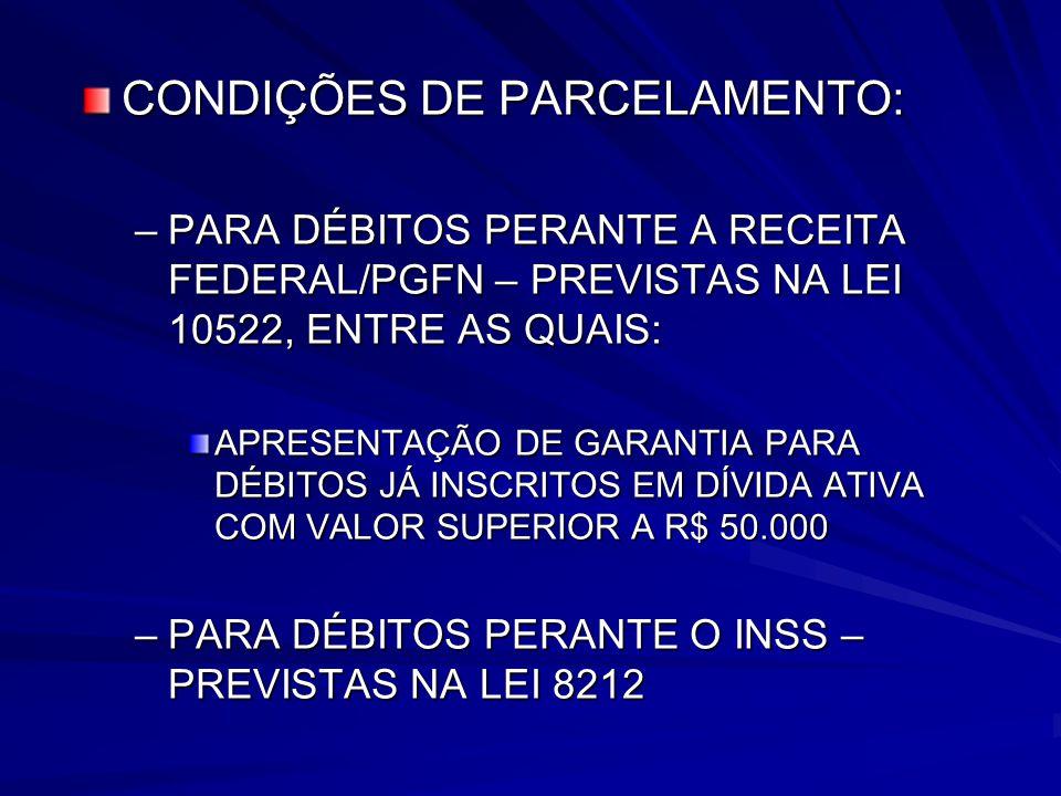 CONDIÇÕES DE PARCELAMENTO: –PARA DÉBITOS PERANTE A RECEITA FEDERAL/PGFN – PREVISTAS NA LEI 10522, ENTRE AS QUAIS: APRESENTAÇÃO DE GARANTIA PARA DÉBITOS JÁ INSCRITOS EM DÍVIDA ATIVA COM VALOR SUPERIOR A R$ 50.000 –PARA DÉBITOS PERANTE O INSS – PREVISTAS NA LEI 8212