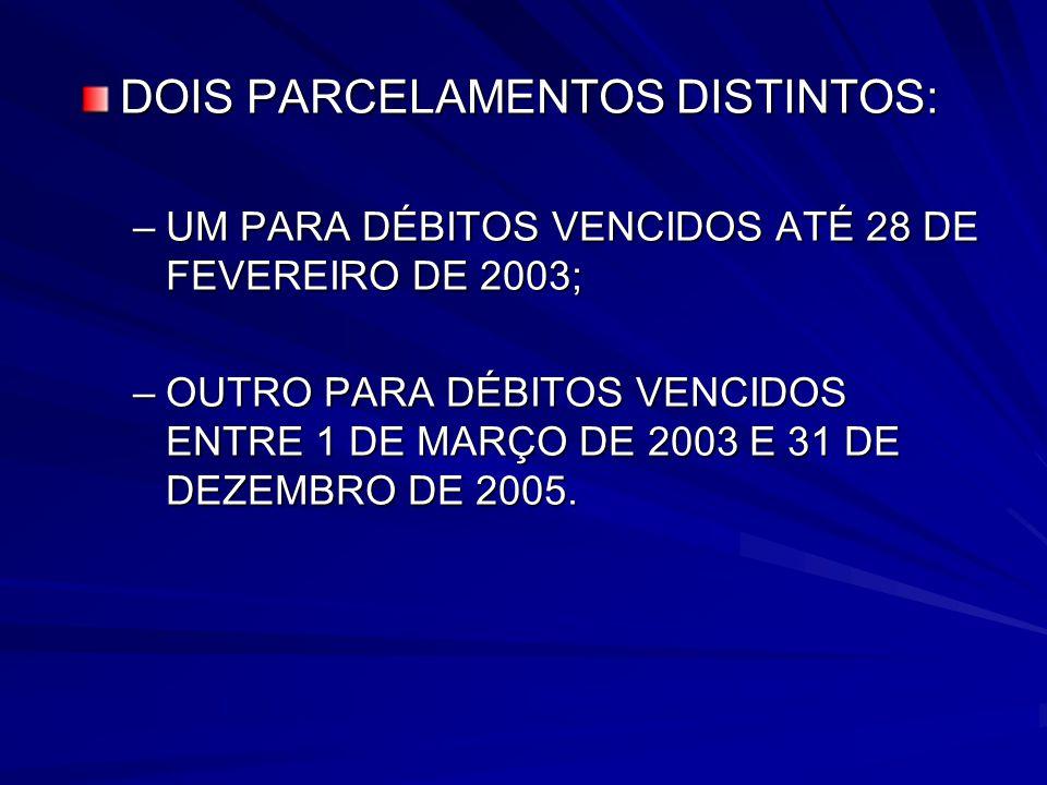 DOIS PARCELAMENTOS DISTINTOS: –UM PARA DÉBITOS VENCIDOS ATÉ 28 DE FEVEREIRO DE 2003; –OUTRO PARA DÉBITOS VENCIDOS ENTRE 1 DE MARÇO DE 2003 E 31 DE DEZEMBRO DE 2005.