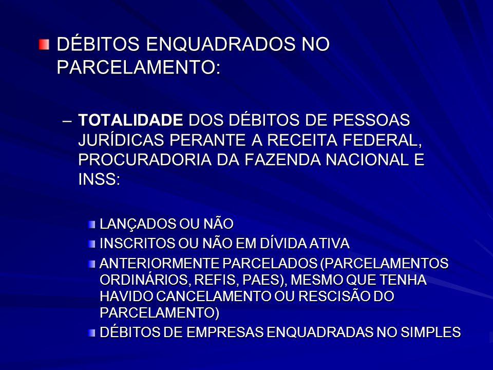 DÉBITOS ENQUADRADOS NO PARCELAMENTO: –TOTALIDADE DOS DÉBITOS DE PESSOAS JURÍDICAS PERANTE A RECEITA FEDERAL, PROCURADORIA DA FAZENDA NACIONAL E INSS: LANÇADOS OU NÃO INSCRITOS OU NÃO EM DÍVIDA ATIVA ANTERIORMENTE PARCELADOS (PARCELAMENTOS ORDINÁRIOS, REFIS, PAES), MESMO QUE TENHA HAVIDO CANCELAMENTO OU RESCISÃO DO PARCELAMENTO) DÉBITOS DE EMPRESAS ENQUADRADAS NO SIMPLES