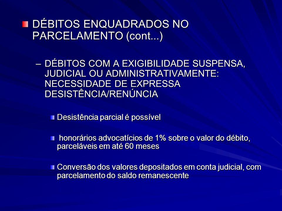 DÉBITOS ENQUADRADOS NO PARCELAMENTO (cont...) –DÉBITOS COM A EXIGIBILIDADE SUSPENSA, JUDICIAL OU ADMINISTRATIVAMENTE: NECESSIDADE DE EXPRESSA DESISTÊNCIA/RENÚNCIA Desistência parcial é possível honorários advocatícios de 1% sobre o valor do débito, parceláveis em até 60 meses honorários advocatícios de 1% sobre o valor do débito, parceláveis em até 60 meses Conversão dos valores depositados em conta judicial, com parcelamento do saldo remanescente