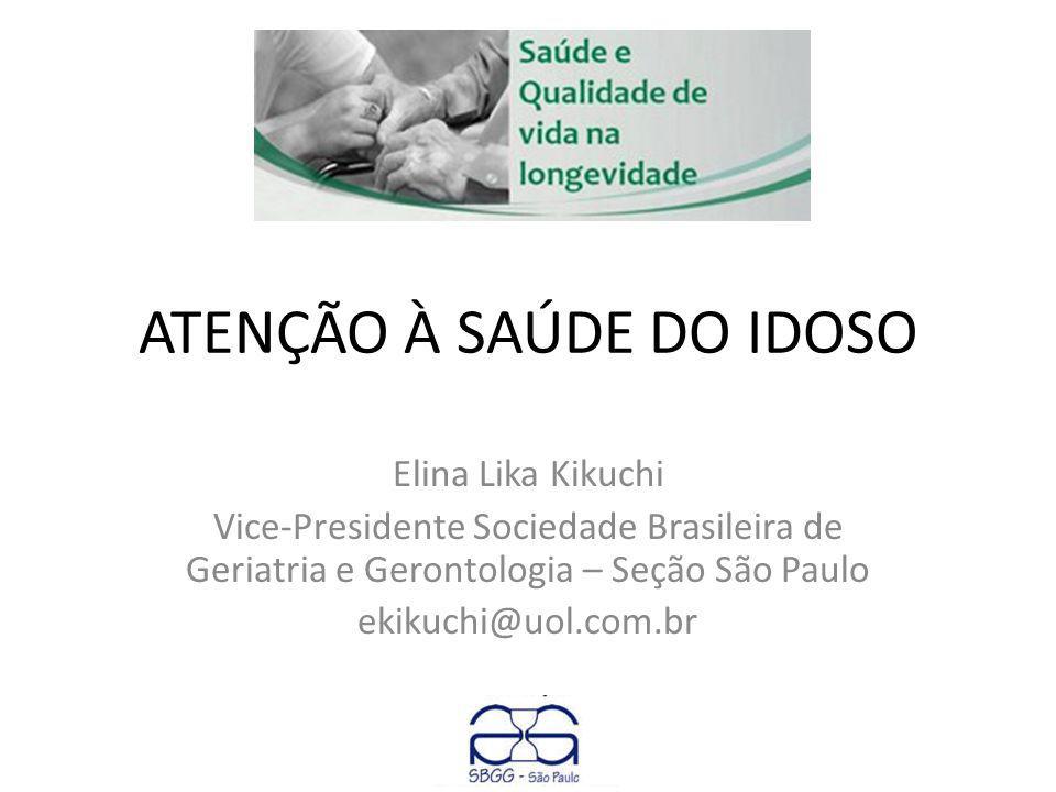 ATENÇÃO À SAÚDE DO IDOSO Elina Lika Kikuchi Vice-Presidente Sociedade Brasileira de Geriatria e Gerontologia – Seção São Paulo ekikuchi@uol.com.br
