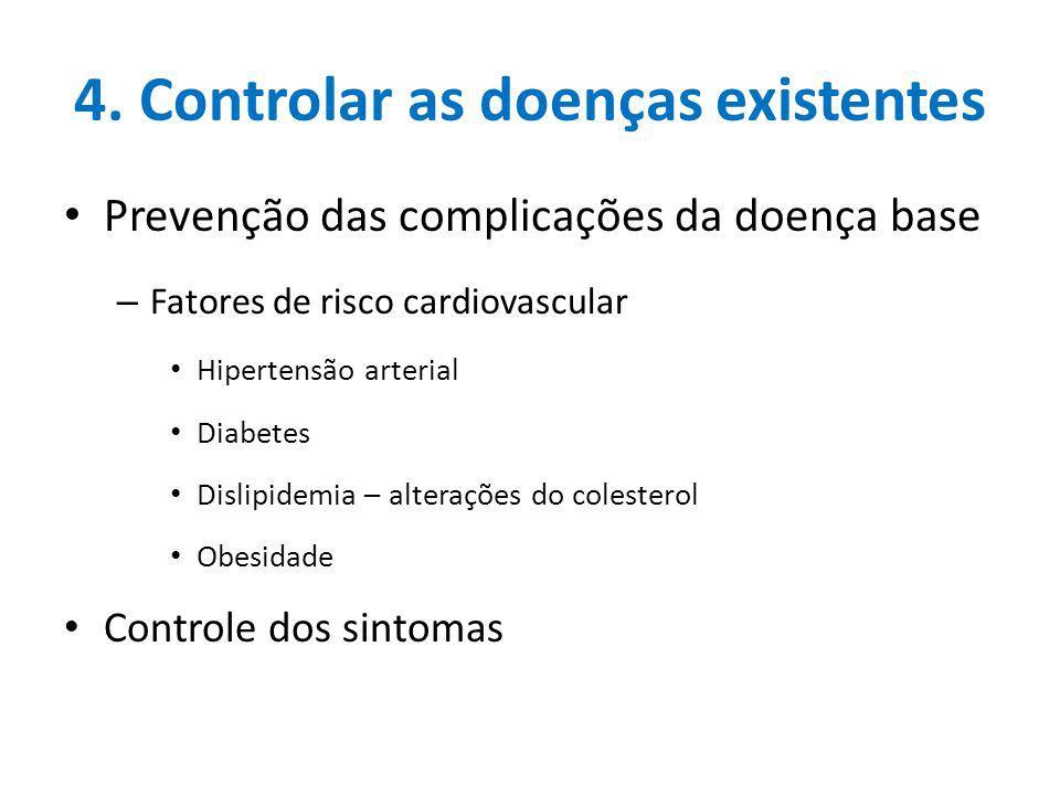4. Controlar as doenças existentes Prevenção das complicações da doença base – Fatores de risco cardiovascular Hipertensão arterial Diabetes Dislipide