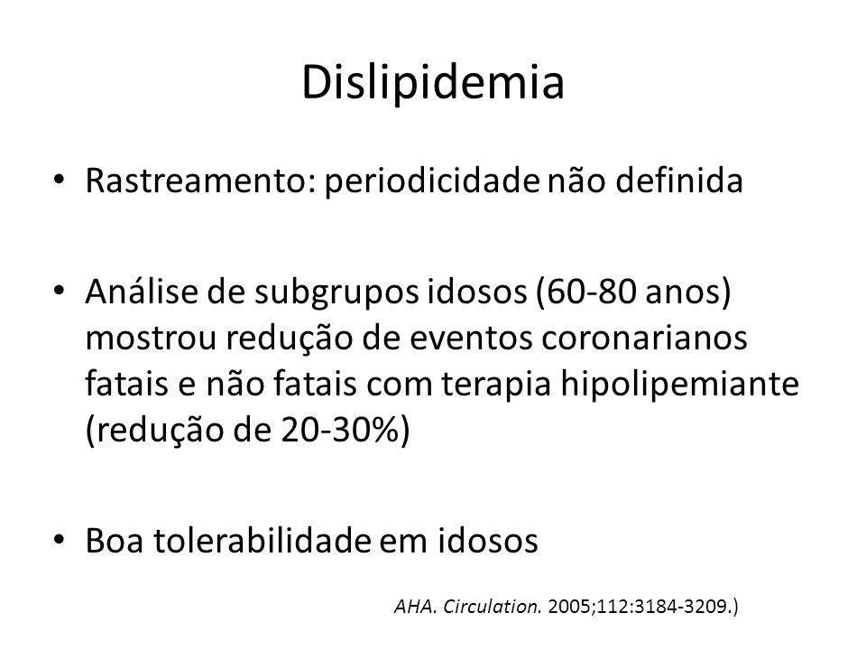 Dislipidemia Rastreamento: periodicidade não definida Análise de subgrupos idosos (60-80 anos) mostrou redução de eventos coronarianos fatais e não fa