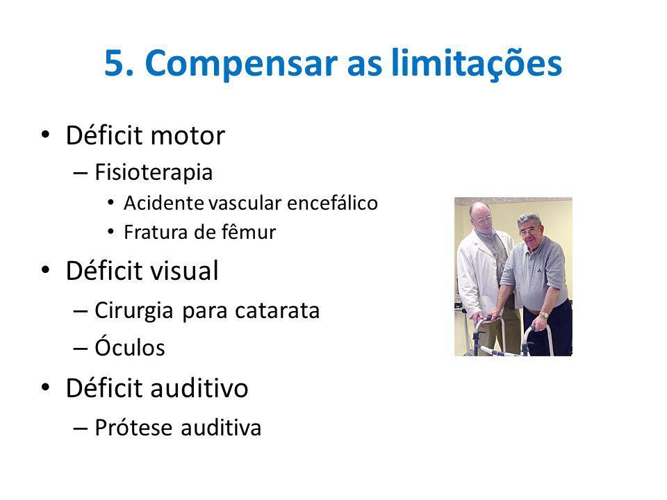 5. Compensar as limitações Déficit motor – Fisioterapia Acidente vascular encefálico Fratura de fêmur Déficit visual – Cirurgia para catarata – Óculos
