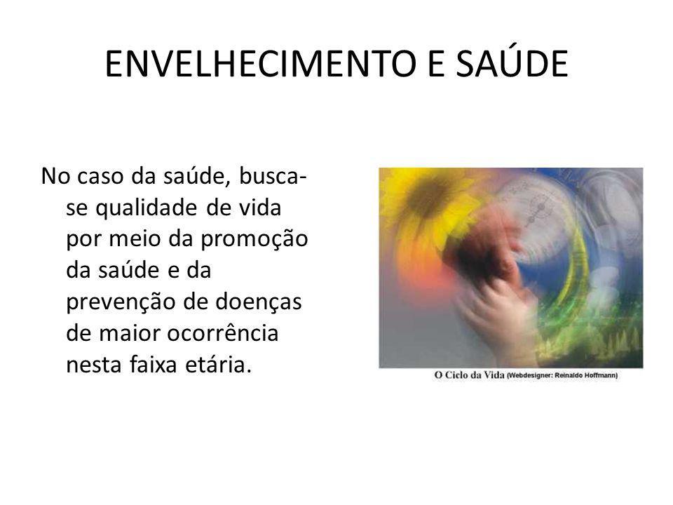 ENVELHECIMENTO E SAÚDE No caso da saúde, busca- se qualidade de vida por meio da promoção da saúde e da prevenção de doenças de maior ocorrência nesta
