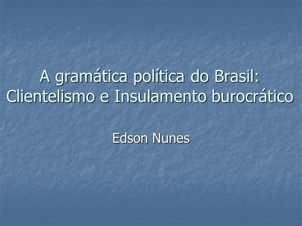 A gramática política do Brasil: Clientelismo e Insulamento burocrático Edson Nunes