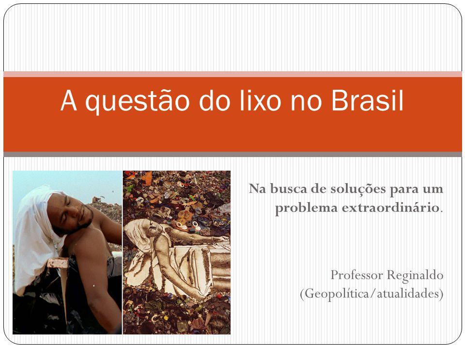 Na busca de soluções para um problema extraordinário. Professor Reginaldo (Geopolítica/atualidades) A questão do lixo no Brasil