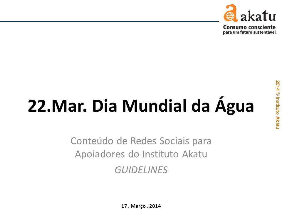 2014 © Instituto Akatu 17. Março. 2014 22.Mar. Dia Mundial da Água Conteúdo de Redes Sociais para Apoiadores do Instituto Akatu GUIDELINES