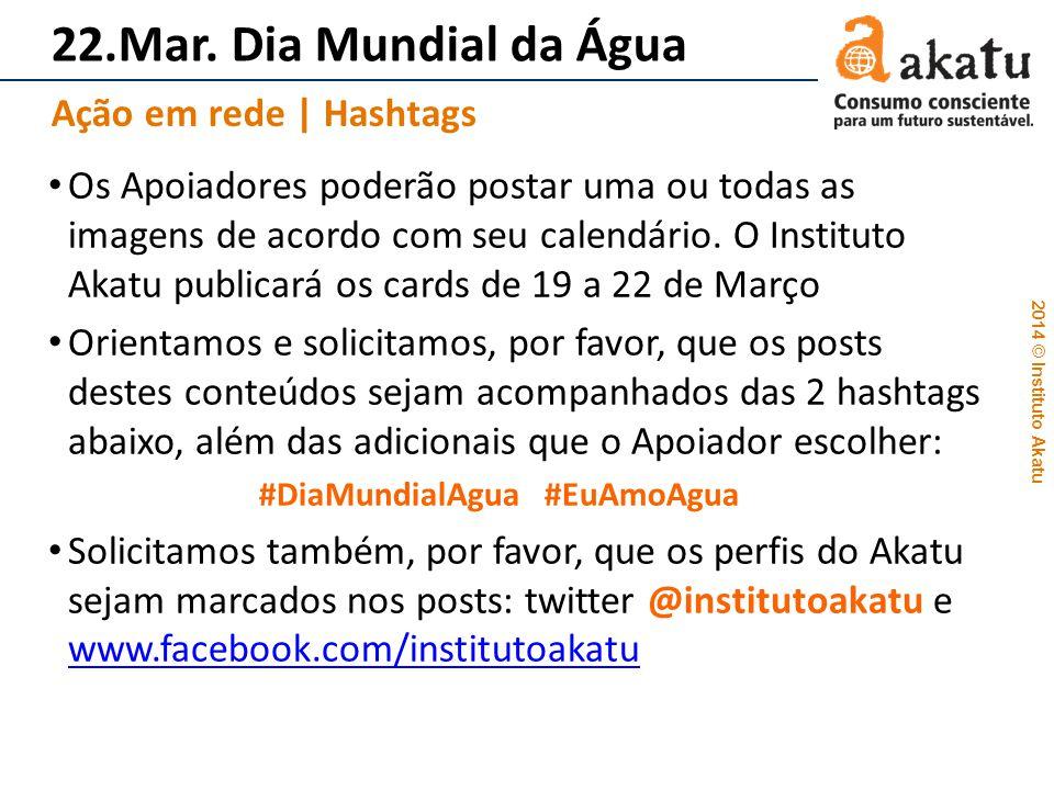2014 © Instituto Akatu 22.Mar. Dia Mundial da Água Os Apoiadores poderão postar uma ou todas as imagens de acordo com seu calendário. O Instituto Akat