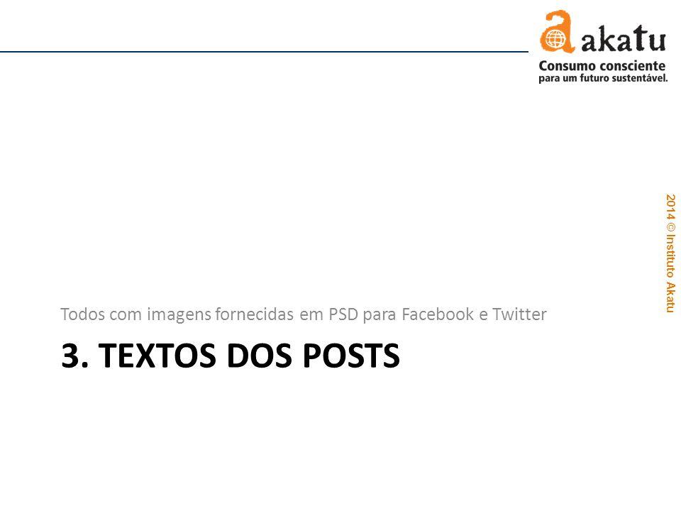 2014 © Instituto Akatu 3. TEXTOS DOS POSTS Todos com imagens fornecidas em PSD para Facebook e Twitter