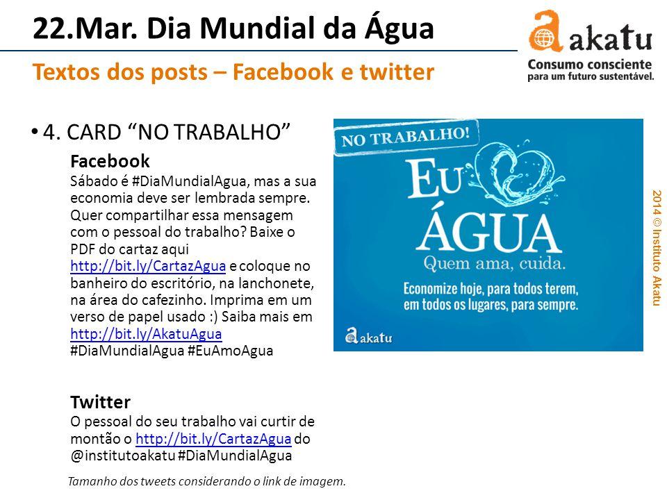 2014 © Instituto Akatu 22.Mar. Dia Mundial da Água 4. CARD NO TRABALHO Facebook Sábado é #DiaMundialAgua, mas a sua economia deve ser lembrada sempre.
