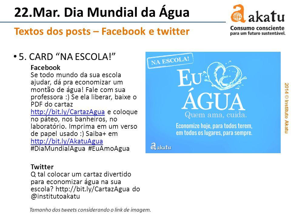 2014 © Instituto Akatu 22.Mar. Dia Mundial da Água 5. CARD NA ESCOLA! Facebook Se todo mundo da sua escola ajudar, dá pra economizar um montão de água