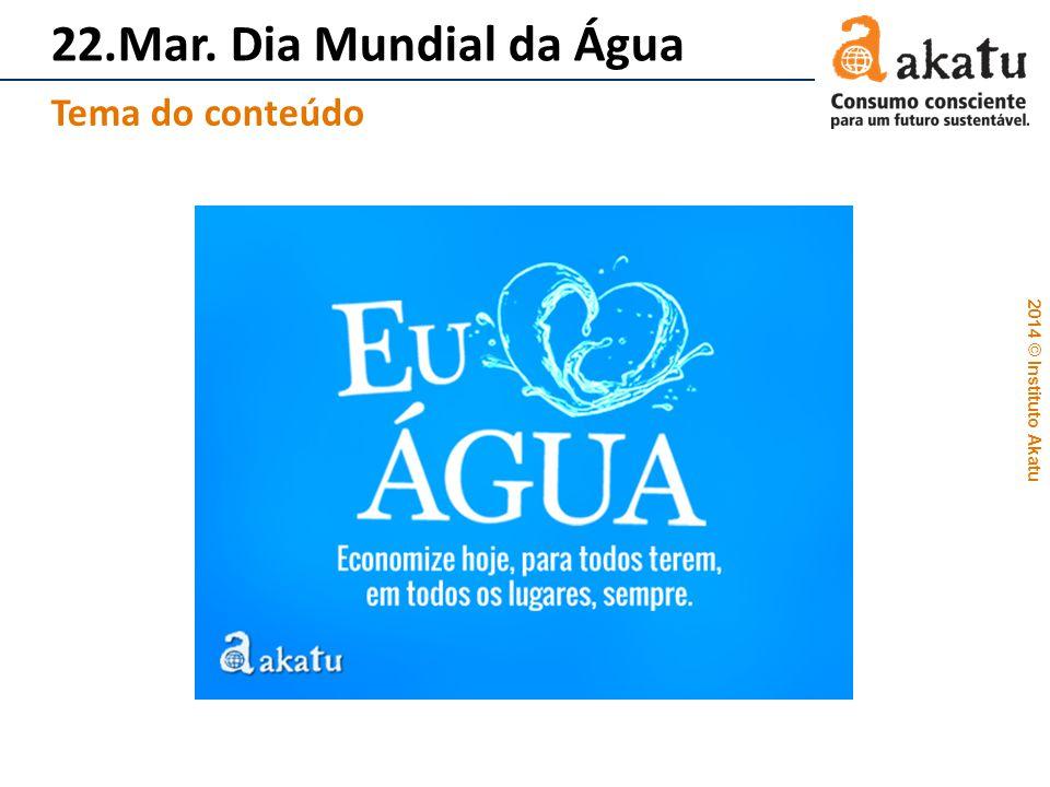 2014 © Instituto Akatu 22.Mar. Dia Mundial da Água Tema do conteúdo