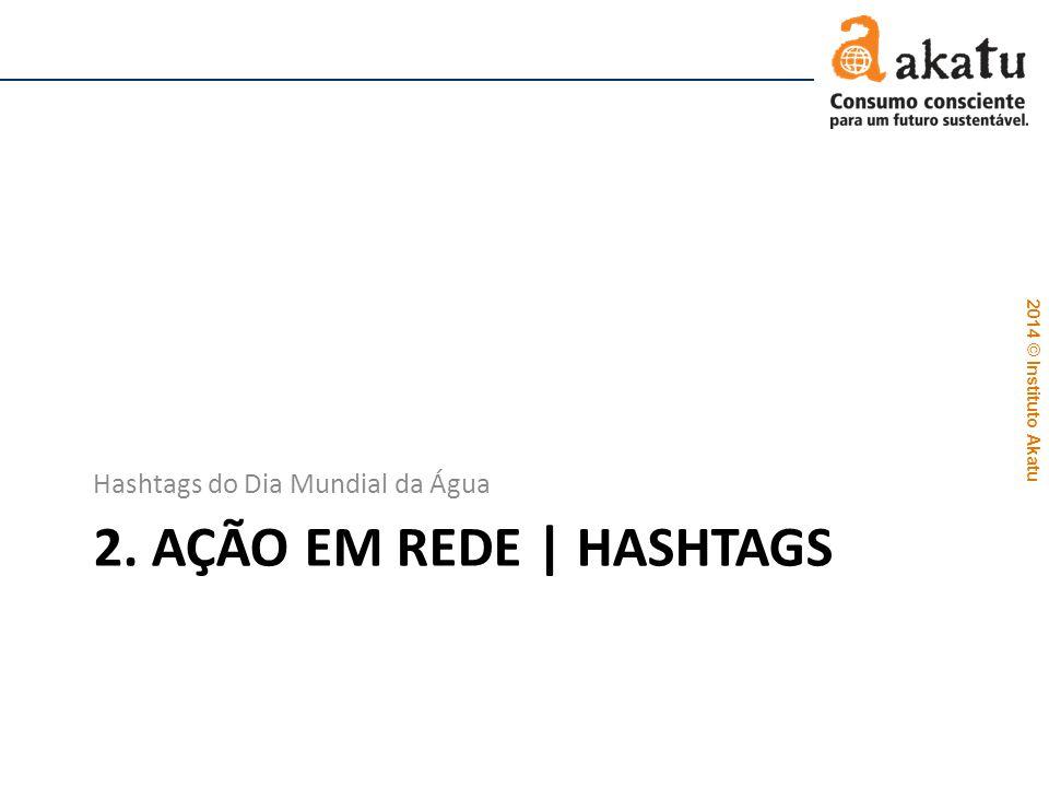 2014 © Instituto Akatu 2. AÇÃO EM REDE | HASHTAGS Hashtags do Dia Mundial da Água