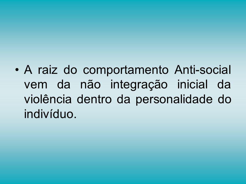 A raiz do comportamento Anti-social vem da não integração inicial da violência dentro da personalidade do indivíduo.