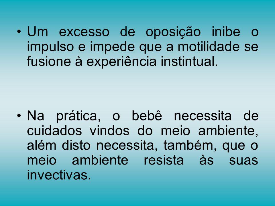 Um excesso de oposição inibe o impulso e impede que a motilidade se fusione à experiência instintual. Na prática, o bebê necessita de cuidados vindos