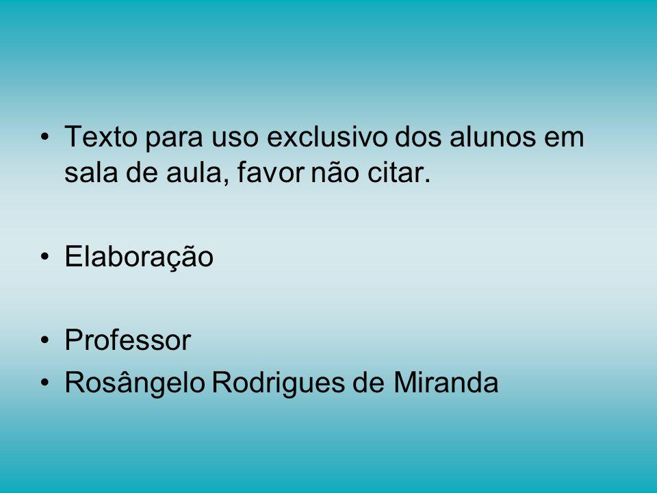 Texto para uso exclusivo dos alunos em sala de aula, favor não citar. Elaboração Professor Rosângelo Rodrigues de Miranda