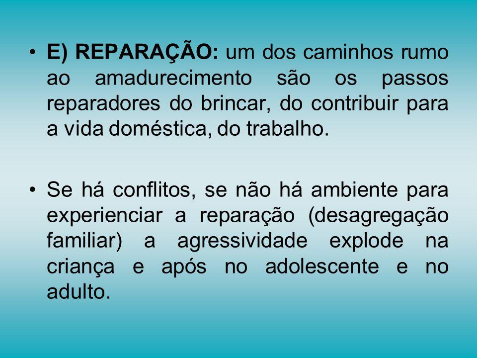 E) REPARAÇÃO: um dos caminhos rumo ao amadurecimento são os passos reparadores do brincar, do contribuir para a vida doméstica, do trabalho. Se há con