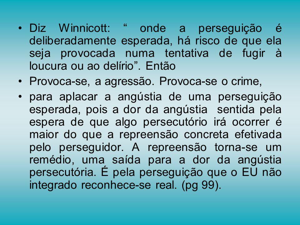 Diz Winnicott: onde a perseguição é deliberadamente esperada, há risco de que ela seja provocada numa tentativa de fugir à loucura ou ao delírio. Entã