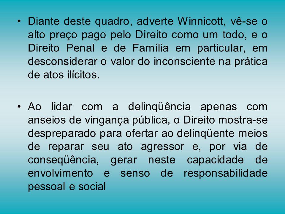 Diante deste quadro, adverte Winnicott, vê-se o alto preço pago pelo Direito como um todo, e o Direito Penal e de Família em particular, em desconside