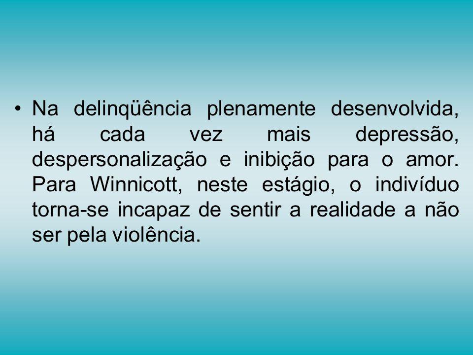 Na delinqüência plenamente desenvolvida, há cada vez mais depressão, despersonalização e inibição para o amor. Para Winnicott, neste estágio, o indiví