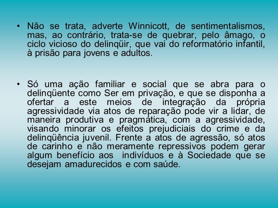 Não se trata, adverte Winnicott, de sentimentalismos, mas, ao contrário, trata-se de quebrar, pelo âmago, o ciclo vicioso do delinqüir, que vai do ref