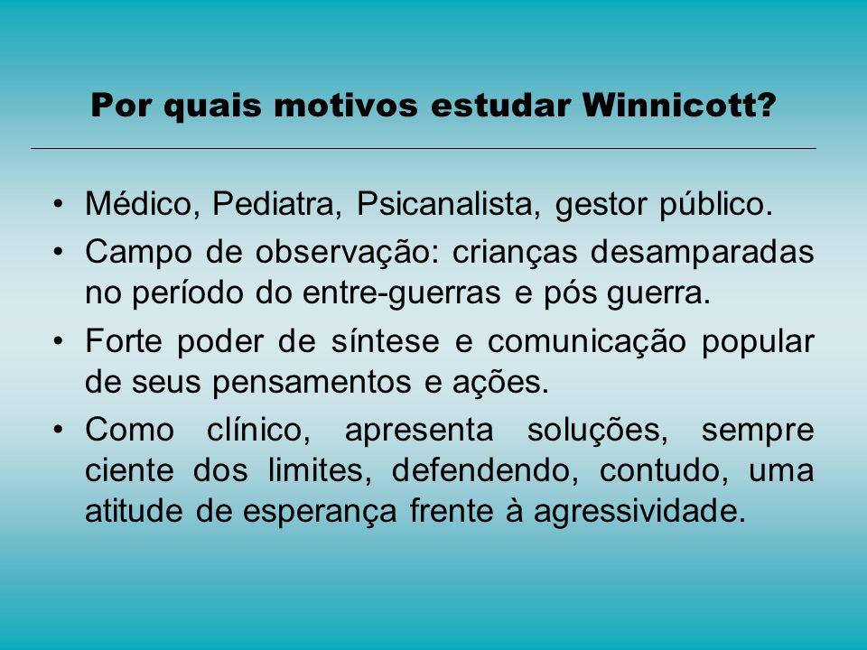 Por quais motivos estudar Winnicott? Médico, Pediatra, Psicanalista, gestor público. Campo de observação: crianças desamparadas no período do entre-gu