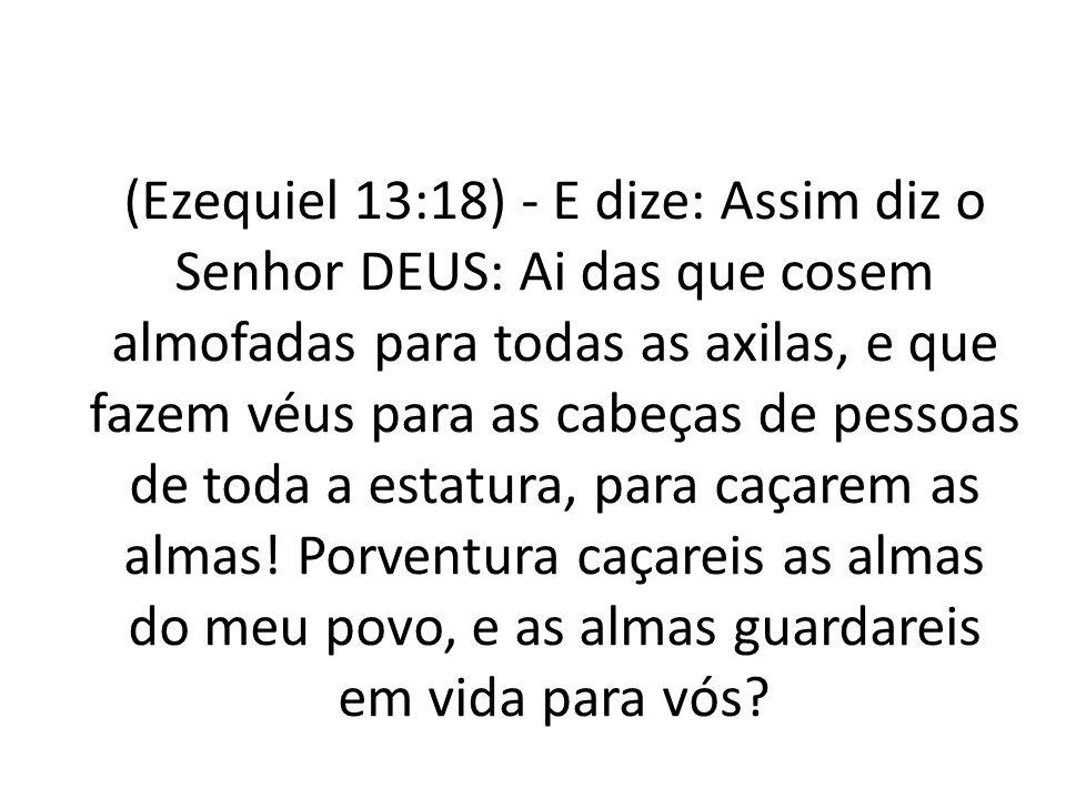 (Ezequiel 13:18) - E dize: Assim diz o Senhor DEUS: Ai das que cosem almofadas para todas as axilas, e que fazem véus para as cabeças de pessoas de to