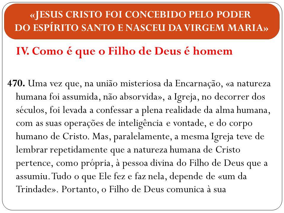 IV. Como é que o Filho de Deus é homem 470. Uma vez que, na união misteriosa da Encarnação, «a natureza humana foi assumida, não absorvida», a Igreja,