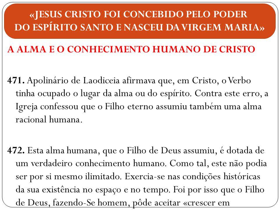 A ALMA E O CONHECIMENTO HUMANO DE CRISTO 471. Apolinário de Laodiceia afirmava que, em Cristo, o Verbo tinha ocupado o lugar da alma ou do espírito. C