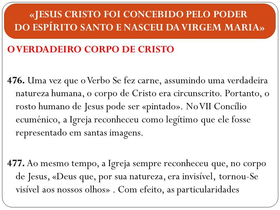 O VERDADEIRO CORPO DE CRISTO 476. Uma vez que o Verbo Se fez carne, assumindo uma verdadeira natureza humana, o corpo de Cristo era circunscrito. Port
