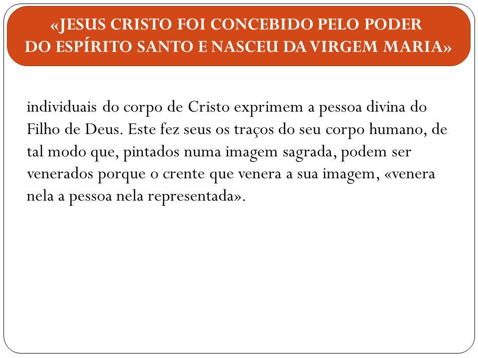 individuais do corpo de Cristo exprimem a pessoa divina do Filho de Deus. Este fez seus os traços do seu corpo humano, de tal modo que, pintados numa