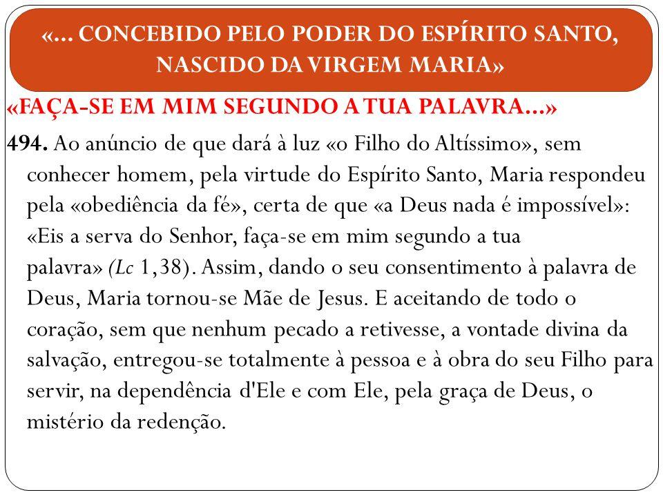 «FAÇA-SE EM MIM SEGUNDO A TUA PALAVRA...» 494. Ao anúncio de que dará à luz «o Filho do Altíssimo», sem conhecer homem, pela virtude do Espírito Santo