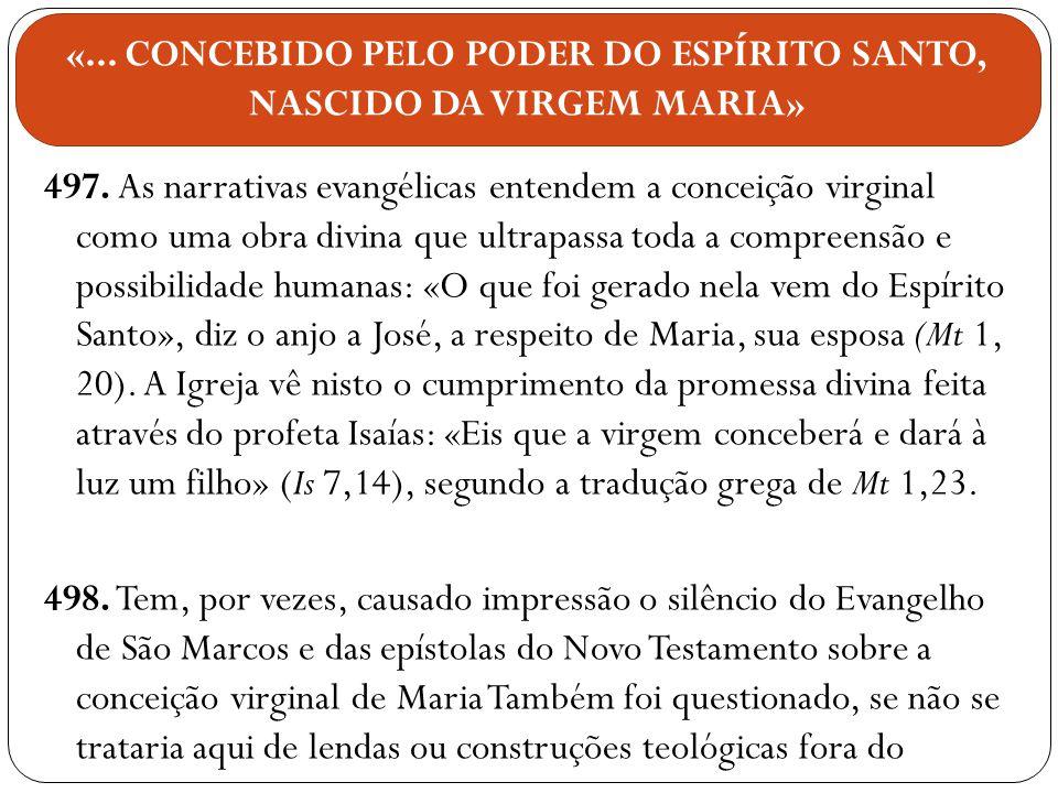 497. As narrativas evangélicas entendem a conceição virginal como uma obra divina que ultrapassa toda a compreensão e possibilidade humanas: «O que fo
