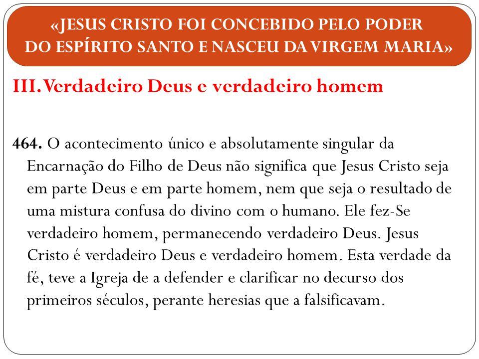 III. Verdadeiro Deus e verdadeiro homem 464. O acontecimento único e absolutamente singular da Encarnação do Filho de Deus não significa que Jesus Cri