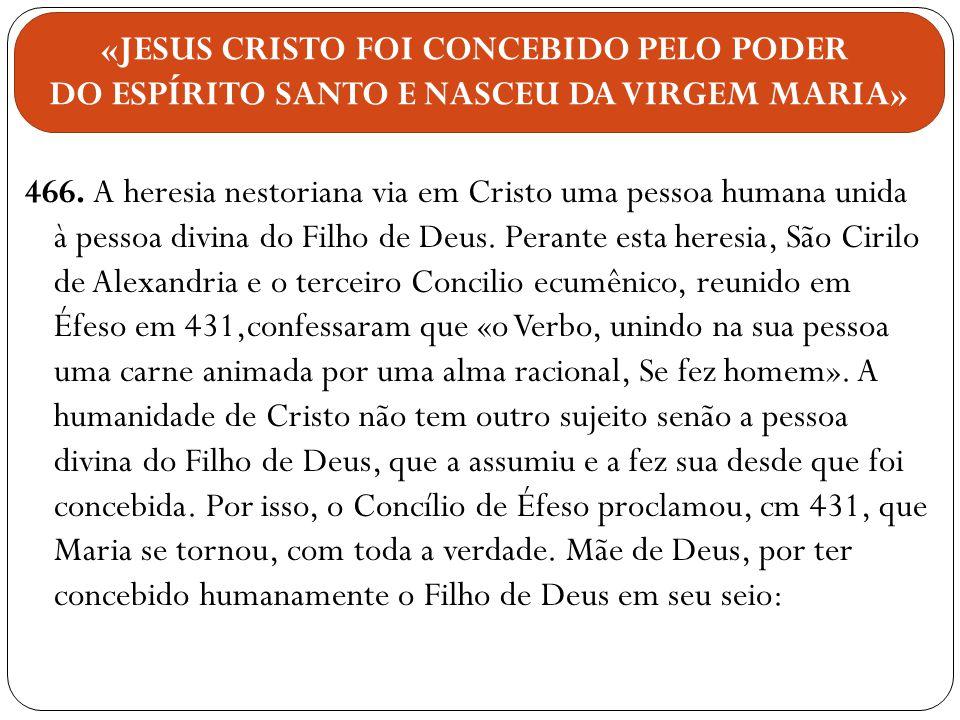 466. A heresia nestoriana via em Cristo uma pessoa humana unida à pessoa divina do Filho de Deus. Perante esta heresia, São Cirilo de Alexandria e o t