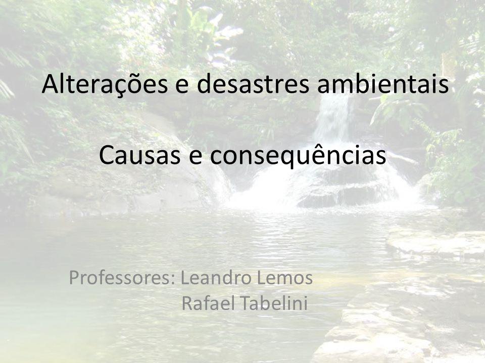 Alterações e desastres ambientais Causas e consequências Professores: Leandro Lemos Rafael Tabelini