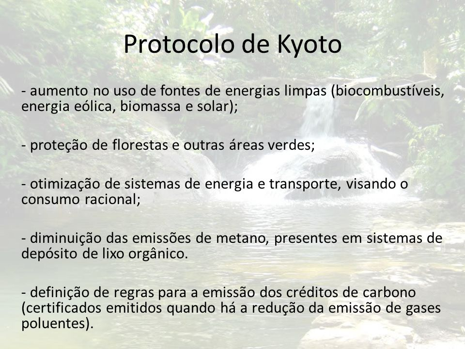 Protocolo de Kyoto - aumento no uso de fontes de energias limpas (biocombustíveis, energia eólica, biomassa e solar); - proteção de florestas e outras