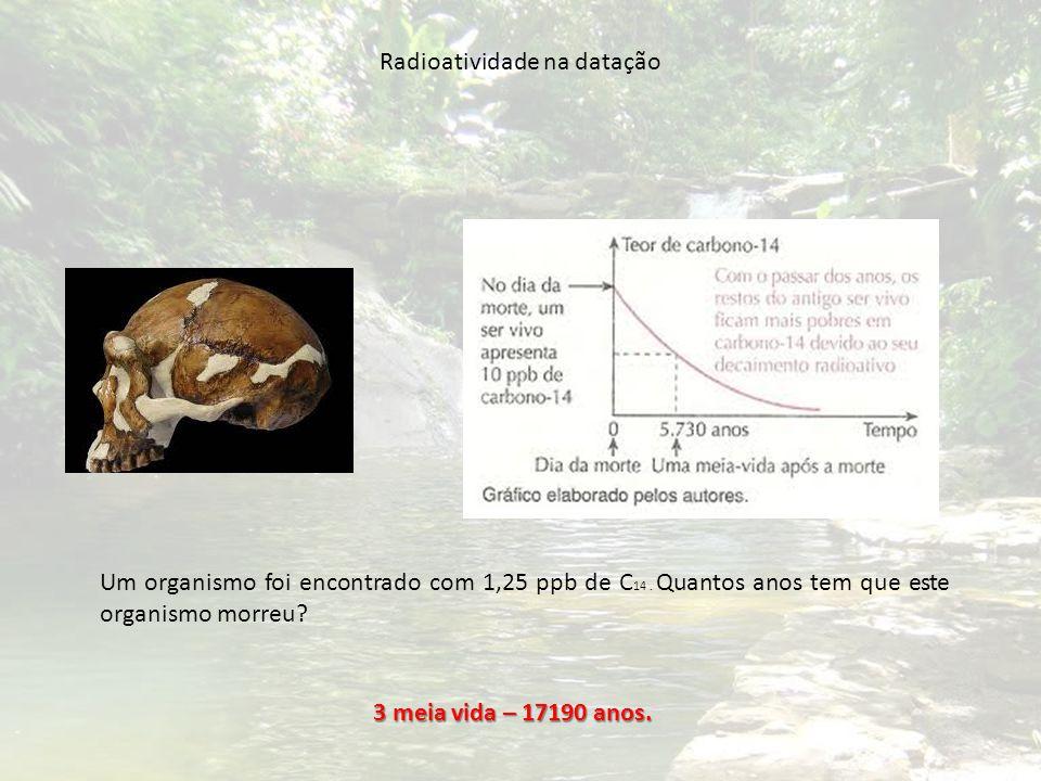 Um organismo foi encontrado com 1,25 ppb de C 14. Quantos anos tem que este organismo morreu? 3 meia vida – 17190 anos. Radioatividade na datação